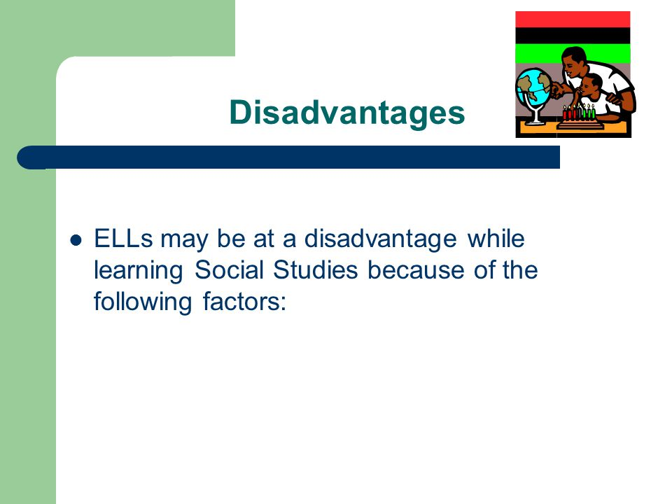 Disadvantages ELLs may be at a disadvantage while learning Social Studies because of the following factors: