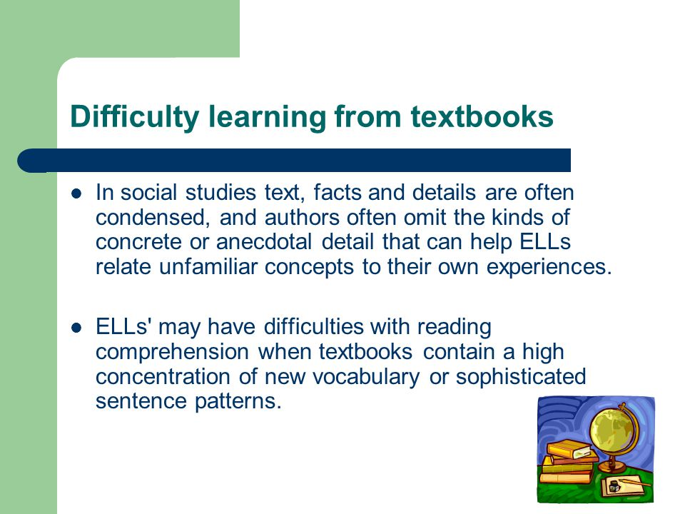 Difficulty learning from textbooks In social studies text, facts and details are often condensed, and authors often omit the kinds of concrete or anecdotal detail that can help ELLs relate unfamiliar concepts to their own experiences.