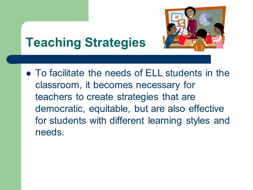 Teaching Strategies To facilitate the needs of ELL students in the classroom, it becomes necessary for teachers to create strategies that are democratic, equitable, but are also effective for students with different learning styles and needs.