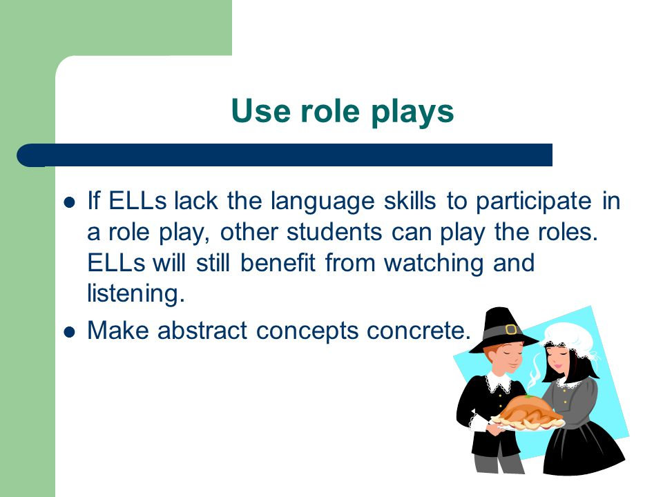 Use role plays If ELLs lack the language skills to participate in a role play, other students can play the roles.
