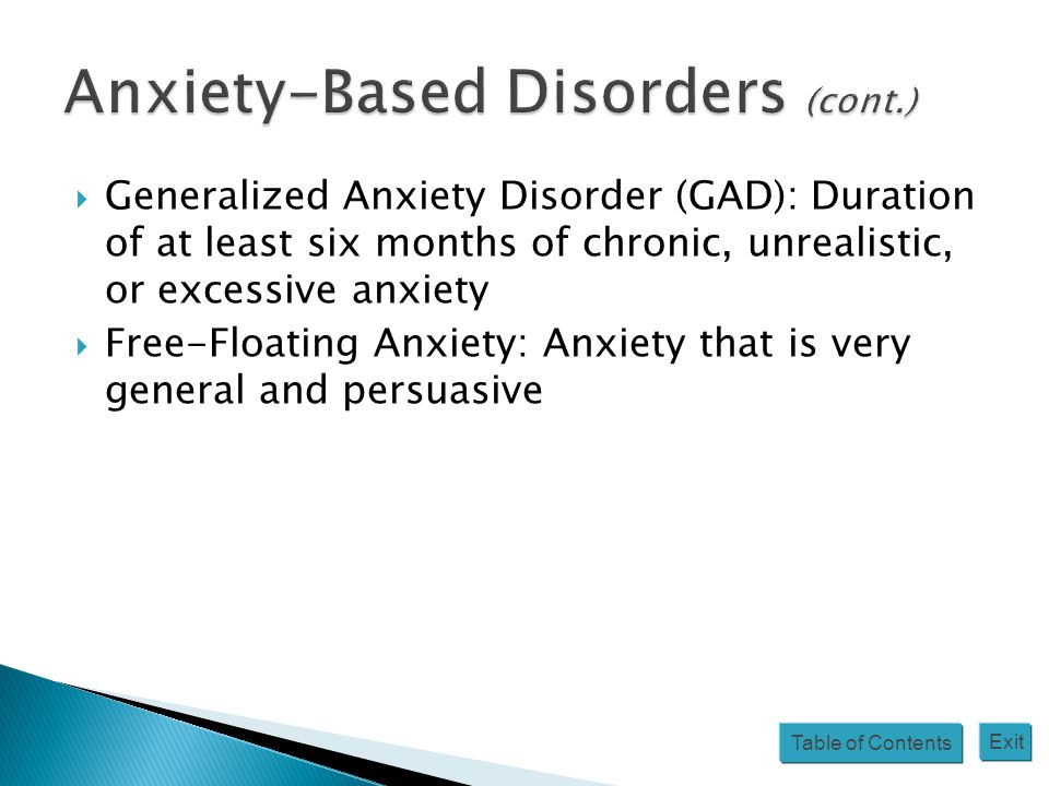 Table of Contents Exit  Generalized Anxiety Disorder (GAD): Duration of at least six months of chronic, unrealistic, or excessive anxiety  Free-Floating Anxiety: Anxiety that is very general and persuasive