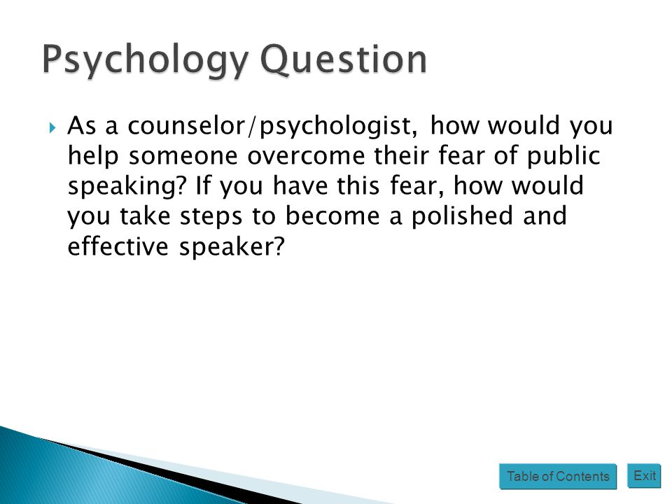Table of Contents Exit  As a counselor/psychologist, how would you help someone overcome their fear of public speaking? If you have this fear, how wo