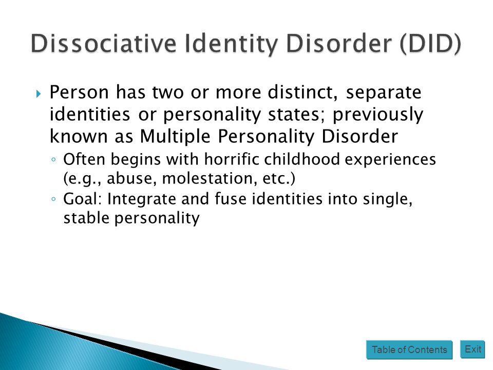 Table of Contents Exit  Person has two or more distinct, separate identities or personality states; previously known as Multiple Personality Disorder