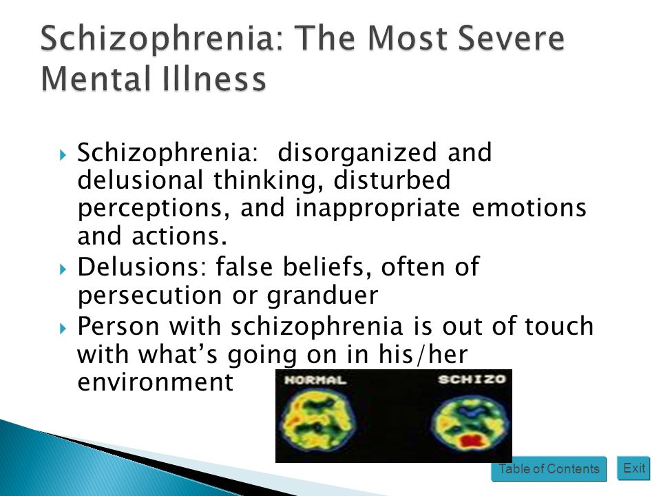 Table of Contents Exit  Schizophrenia: disorganized and delusional thinking, disturbed perceptions, and inappropriate emotions and actions.  Delusio