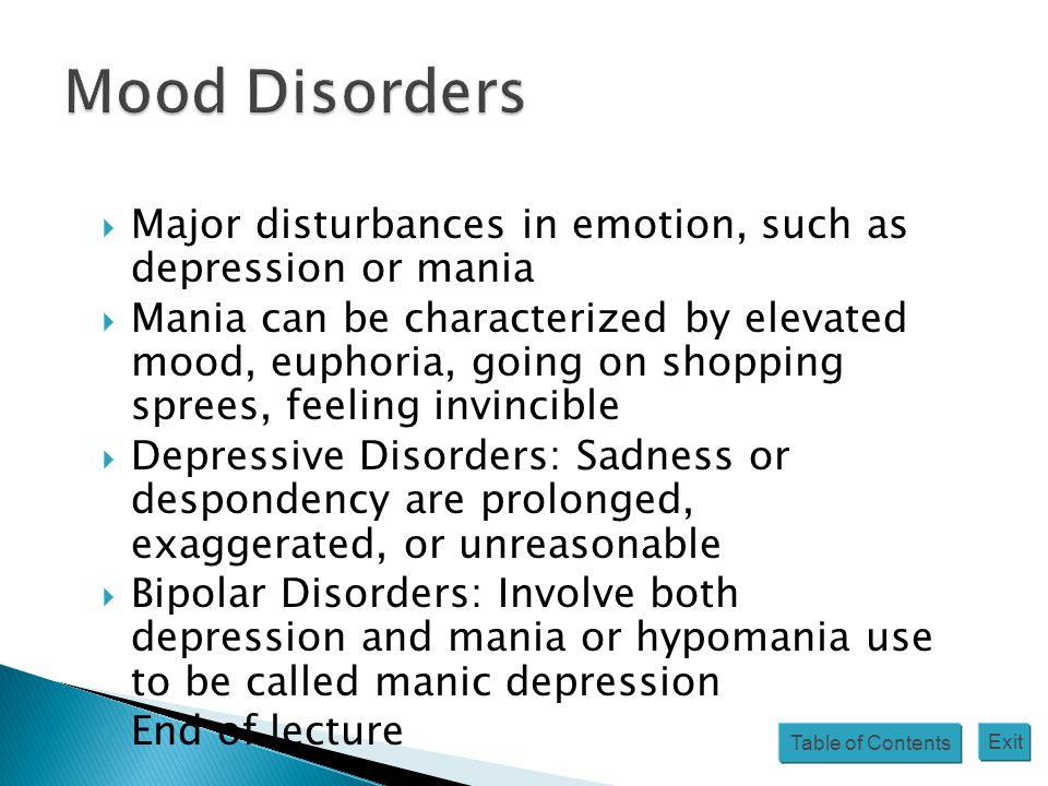 Table of Contents Exit  Major disturbances in emotion, such as depression or mania  Mania can be characterized by elevated mood, euphoria, going on