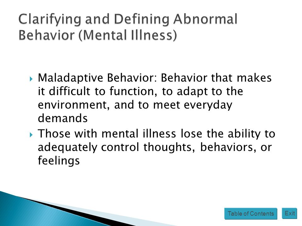 Table of Contents Exit  Maladaptive Behavior: Behavior that makes it difficult to function, to adapt to the environment, and to meet everyday demands