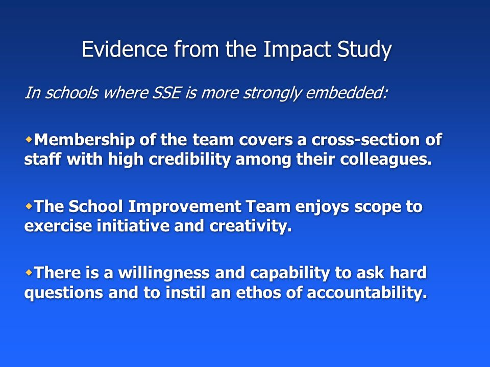 Evidence from the Impact Study In schools where SSE is more strongly embedded:  Membership of the team covers a cross-section of staff with high credibility among their colleagues.