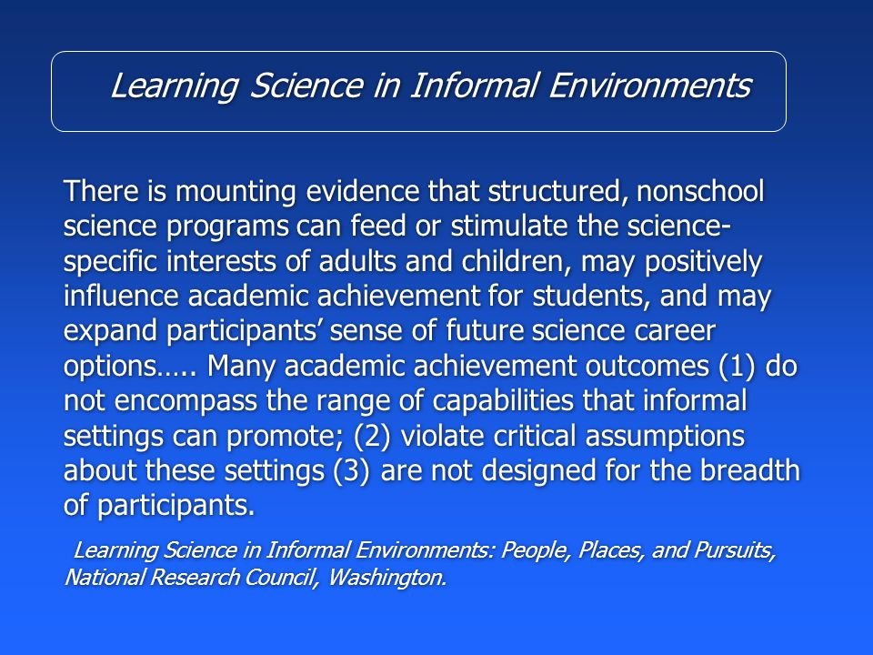 Learning Science in Informal Environments There is mounting evidence that structured, nonschool science programs can feed or stimulate the science- specific interests of adults and children, may positively influence academic achievement for students, and may expand participants' sense of future science career options…..
