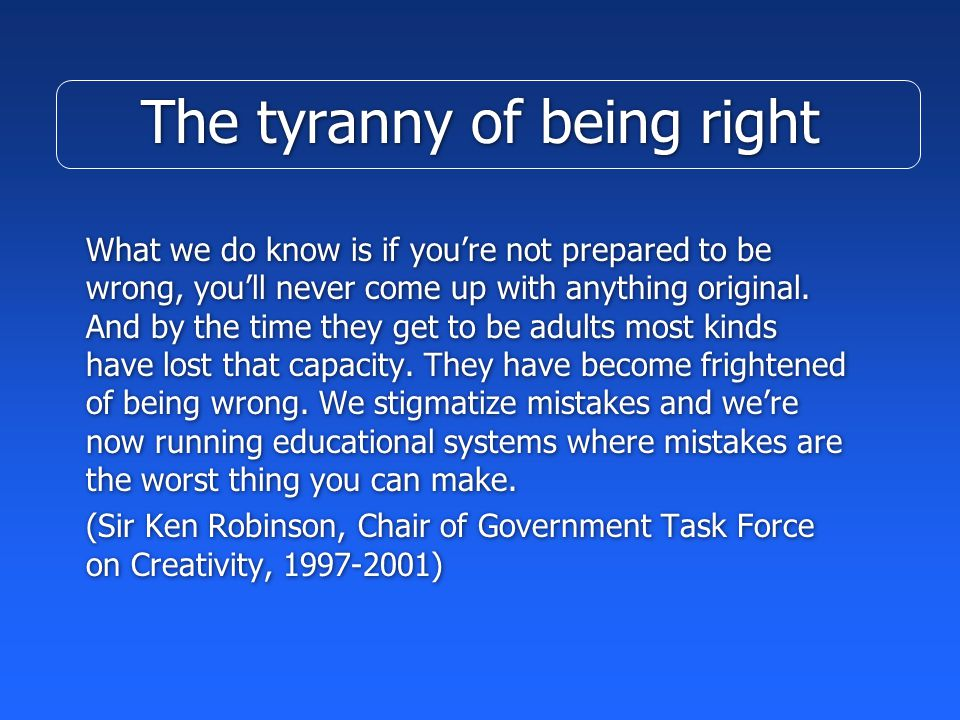 The tyranny of being right What we do know is if you're not prepared to be wrong, you'll never come up with anything original.