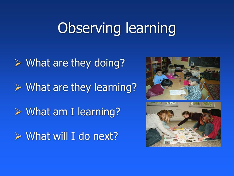 Observing learning  What are they doing.  What are they learning.