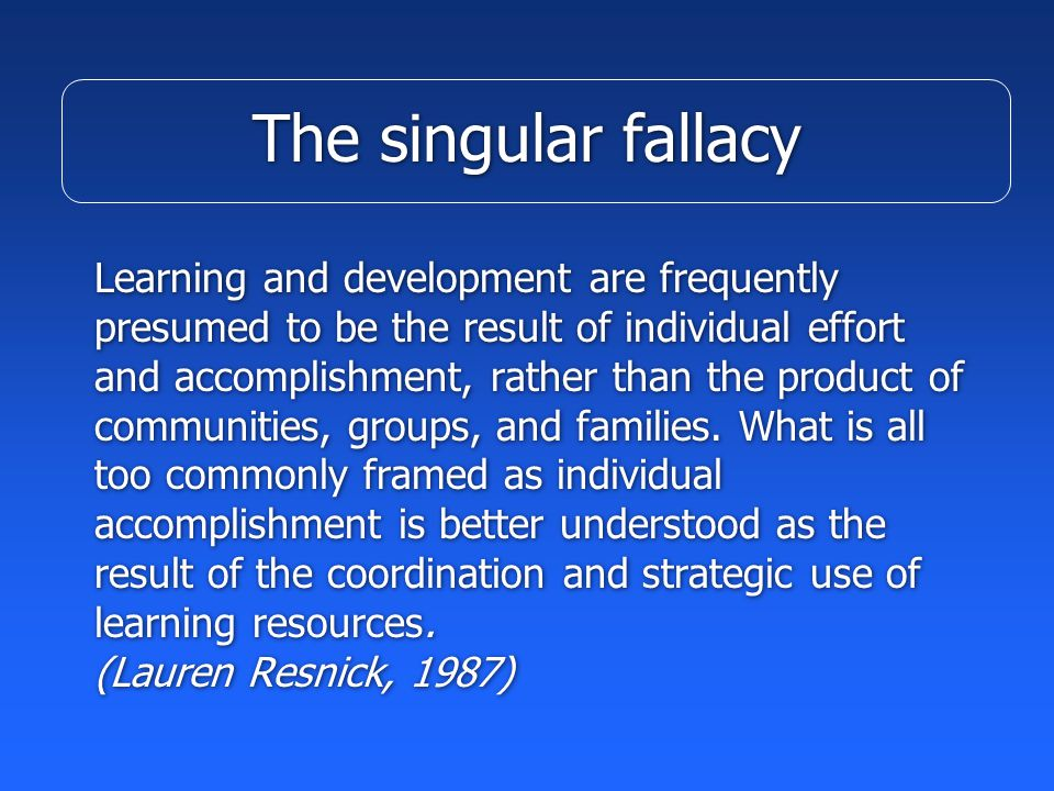 The singular fallacy Learning and development are frequently presumed to be the result of individual effort and accomplishment, rather than the product of communities, groups, and families.