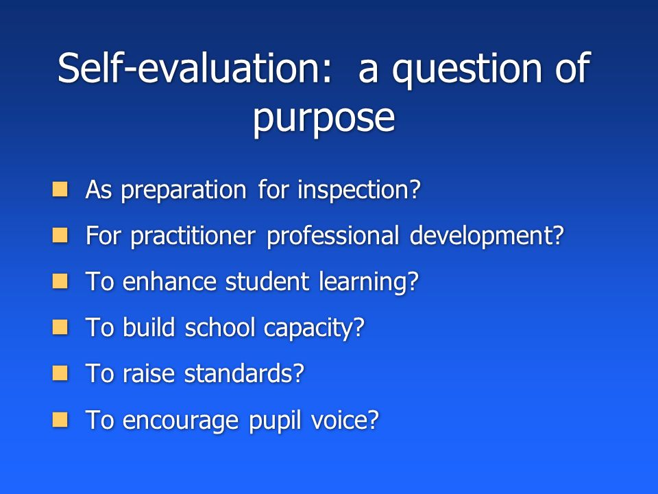 Self-evaluation: a question of purpose As preparation for inspection.
