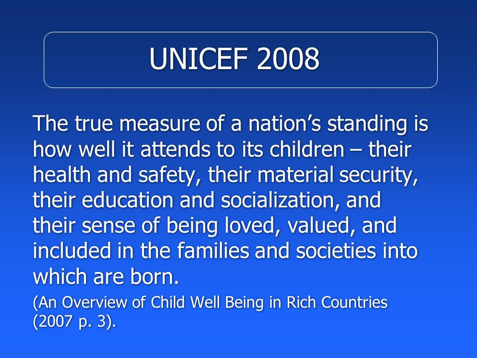 UNICEF 2008 The true measure of a nation's standing is how well it attends to its children – their health and safety, their material security, their education and socialization, and their sense of being loved, valued, and included in the families and societies into which are born.
