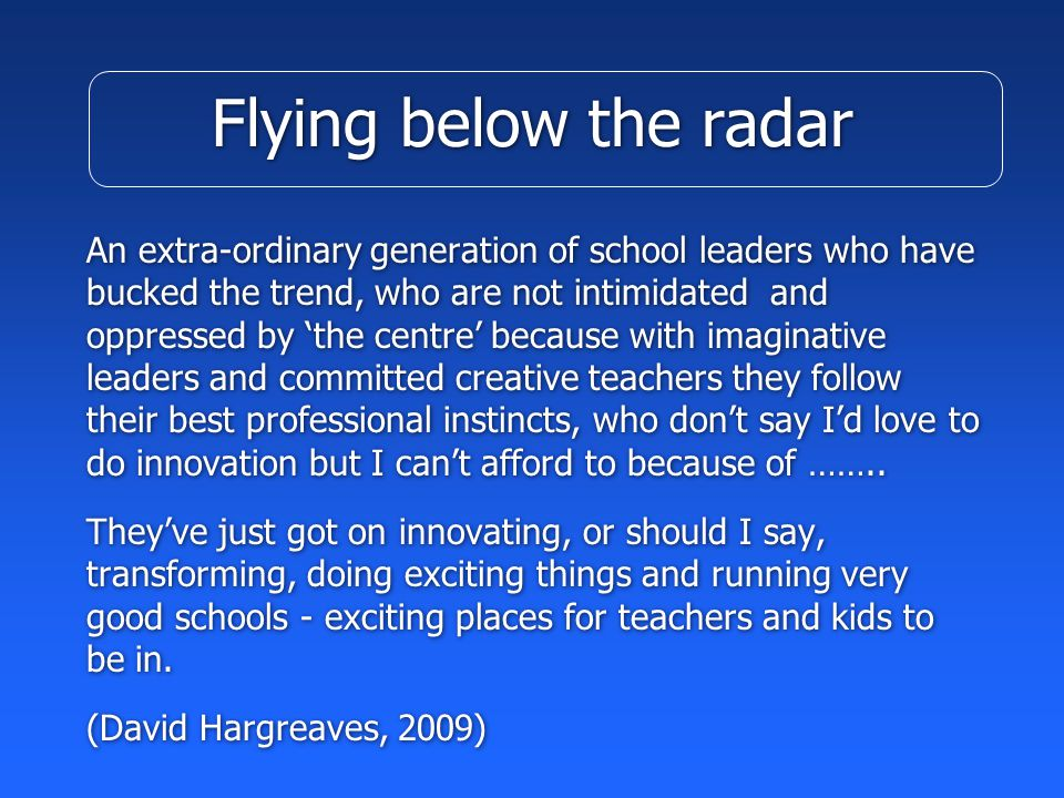 Flying below the radar An extra-ordinary generation of school leaders who have bucked the trend, who are not intimidated and oppressed by 'the centre' because with imaginative leaders and committed creative teachers they follow their best professional instincts, who don't say I'd love to do innovation but I can't afford to because of ……..
