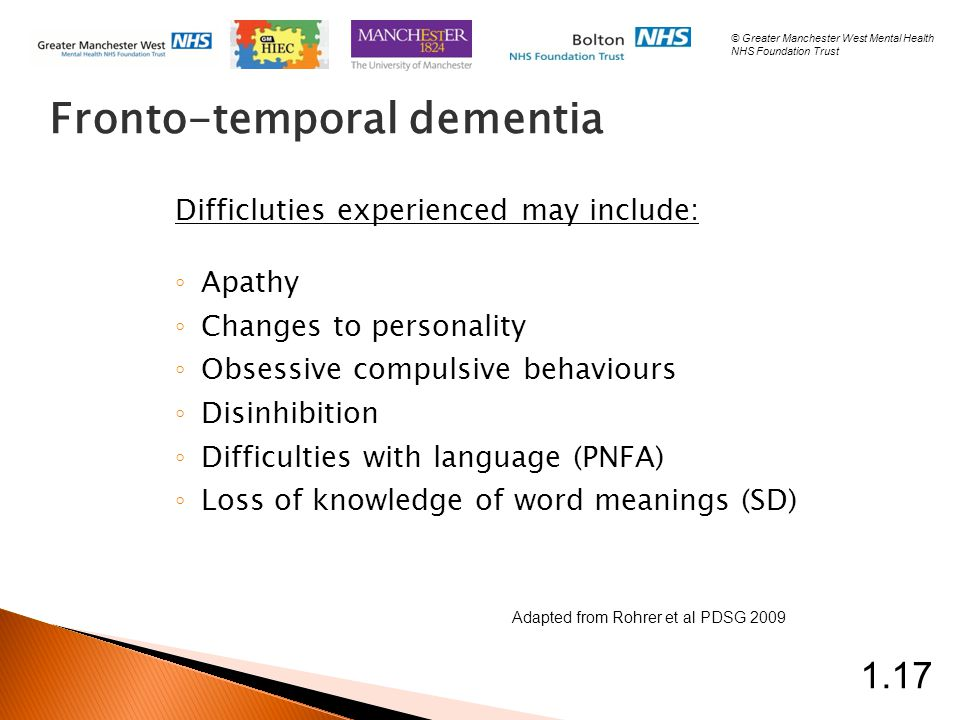 Fronto-temporal dementia Difficluties experienced may include: ◦ Apathy ◦ Changes to personality ◦ Obsessive compulsive behaviours ◦ Disinhibition ◦ Difficulties with language (PNFA) ◦ Loss of knowledge of word meanings (SD) Adapted from Rohrer et al PDSG 2009 1.17 © Greater Manchester West Mental Health NHS Foundation Trust