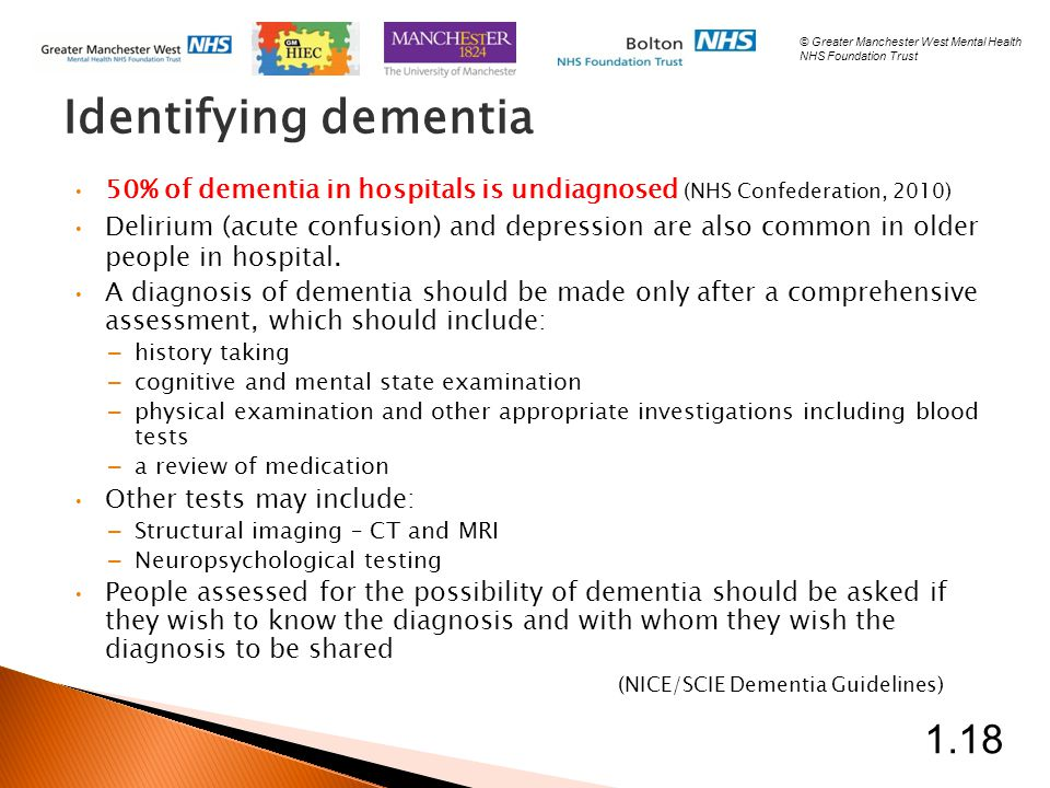 Identifying dementia 50% of dementia in hospitals is undiagnosed (NHS Confederation, 2010) Delirium (acute confusion) and depression are also common in older people in hospital.