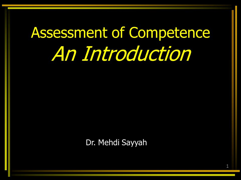 Dr. Mehdi Sayyah 1 Assessment of Competence An Introduction