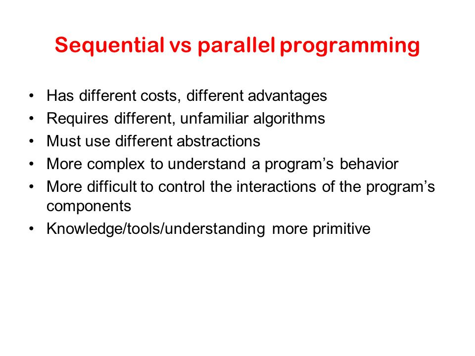 Sequential vs parallel programming Has different costs, different advantages Requires different, unfamiliar algorithms Must use different abstractions More complex to understand a program's behavior More difficult to control the interactions of the program's components Knowledge/tools/understanding more primitive
