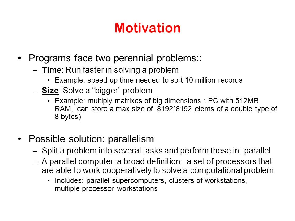 Motivation Programs face two perennial problems:: –Time: Run faster in solving a problem Example: speed up time needed to sort 10 million records –Size: Solve a bigger problem Example: multiply matrixes of big dimensions : PC with 512MB RAM, can store a max size of 8192*8192 elems of a double type of 8 bytes) Possible solution: parallelism –Split a problem into several tasks and perform these in parallel –A parallel computer: a broad definition: a set of processors that are able to work cooperatively to solve a computational problem Includes: parallel supercomputers, clusters of workstations, multiple-processor workstations