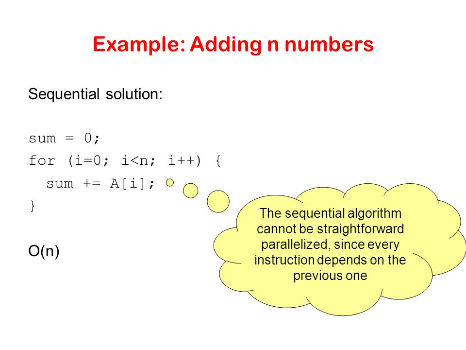 Example: Adding n numbers Sequential solution: sum = 0; for (i=0; i<n; i++) { sum += A[i]; } O(n) The sequential algorithm cannot be straightforward parallelized, since every instruction depends on the previous one