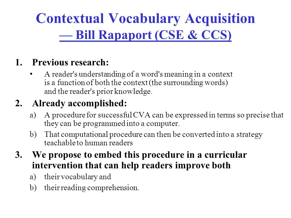 Contextual Vocabulary Acquisition — Bill Rapaport (CSE & CCS) 1.Previous research: A reader s understanding of a word s meaning in a context is a function of both the context (the surrounding words) and the reader s prior knowledge.