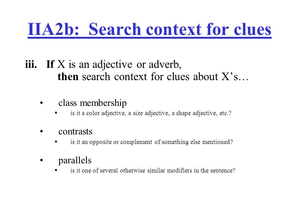 IIA2b: Search context for clues iii.If X is an adjective or adverb, then search context for clues about X's… class membership  is it a color adjective, a size adjective, a shape adjective, etc..