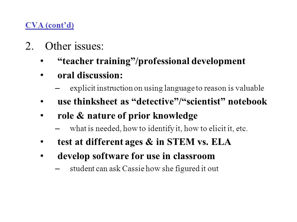 CVA (cont'd) 2.Other issues: teacher training /professional development oral discussion: – explicit instruction on using language to reason is valuable use thinksheet as detective / scientist notebook role & nature of prior knowledge – what is needed, how to identify it, how to elicit it, etc.