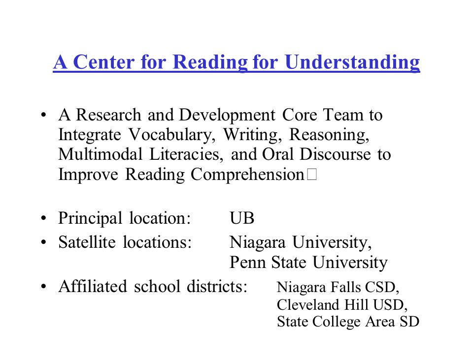 Projects Writing Intensive Reading Comprehension –Jim Collins (UB/LAI) Contextual Vocabulary Acquisition –Bill Rapaport (UB/CSE & CCS) Multimodal Literacies –Kathleen Collins (Penn State) Virtual Interactive Environments to improve vocabulary and reading comprehension –Lynn Shanahan & Mary McVee (UB/LAI) Interactively Modeled Metacognitive Thinking –Rob Erwin (Niagara U) Bilingualism and Basic Cognitive Processes –Janina Brutt-Griffler (UB/LAI) oExperimental Design & Statistical Analysis –Ariel Aloe (UB/CSEP)