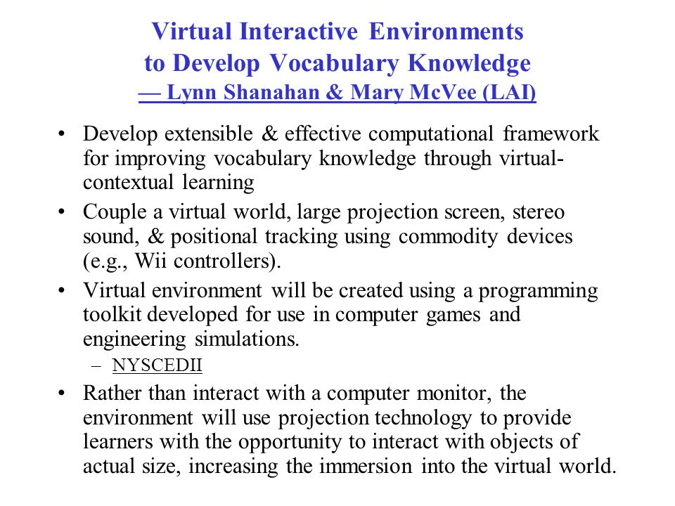 Virtual Interactive Environments to Develop Vocabulary Knowledge — Lynn Shanahan & Mary McVee (LAI) Develop extensible & effective computational framework for improving vocabulary knowledge through virtual- contextual learning Couple a virtual world, large projection screen, stereo sound, & positional tracking using commodity devices (e.g., Wii controllers).