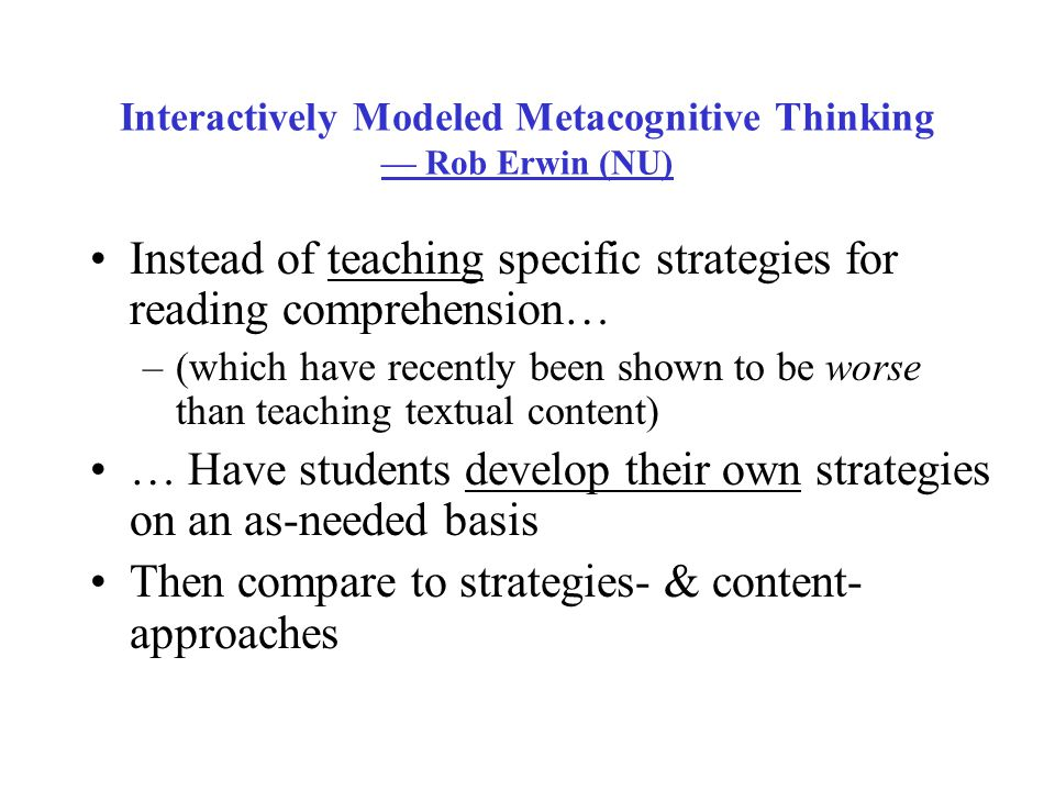 Interactively Modeled Metacognitive Thinking — Rob Erwin (NU) Instead of teaching specific strategies for reading comprehension… –(which have recently been shown to be worse than teaching textual content) … Have students develop their own strategies on an as-needed basis Then compare to strategies- & content- approaches