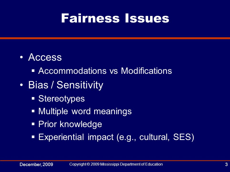 Fairness Issues Access  Accommodations vs Modifications Bias / Sensitivity  Stereotypes  Multiple word meanings  Prior knowledge  Experiential impact (e.g., cultural, SES) December, 2009 Copyright © 2009 Mississippi Department of Education 3
