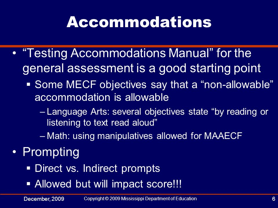 Accommodations Testing Accommodations Manual for the general assessment is a good starting point  Some MECF objectives say that a non-allowable accommodation is allowable –Language Arts: several objectives state by reading or listening to text read aloud –Math: using manipulatives allowed for MAAECF Prompting  Direct vs.