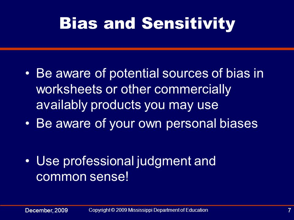 Bias and Sensitivity Be aware of potential sources of bias in worksheets or other commercially availably products you may use Be aware of your own personal biases Use professional judgment and common sense.