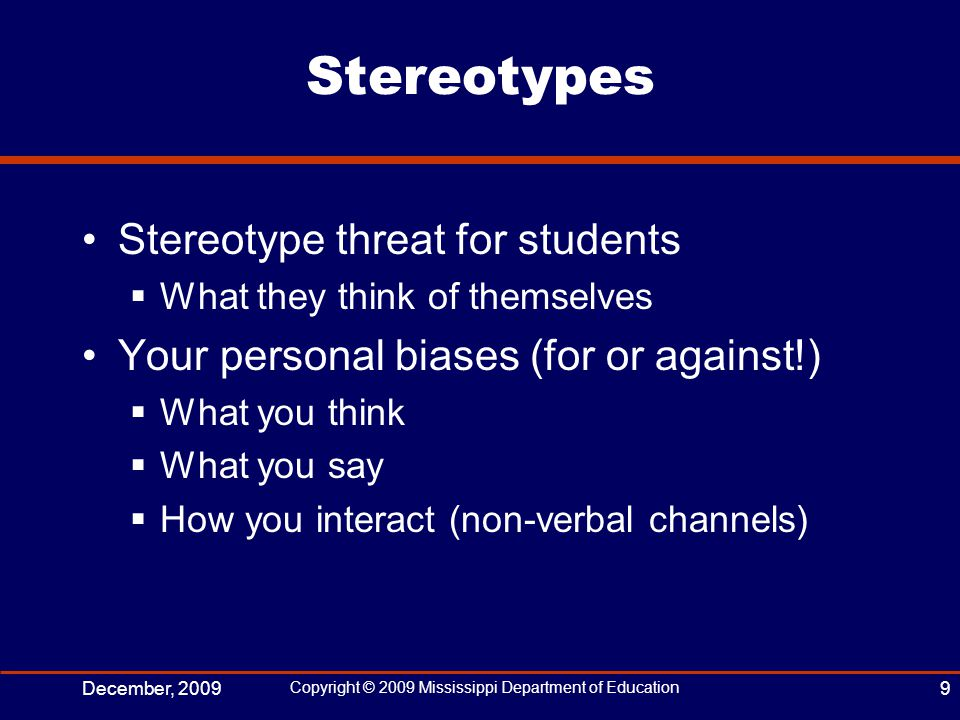 Stereotypes Stereotype threat for students  What they think of themselves Your personal biases (for or against!)  What you think  What you say  How you interact (non-verbal channels) December, 2009 Copyright © 2009 Mississippi Department of Education 9