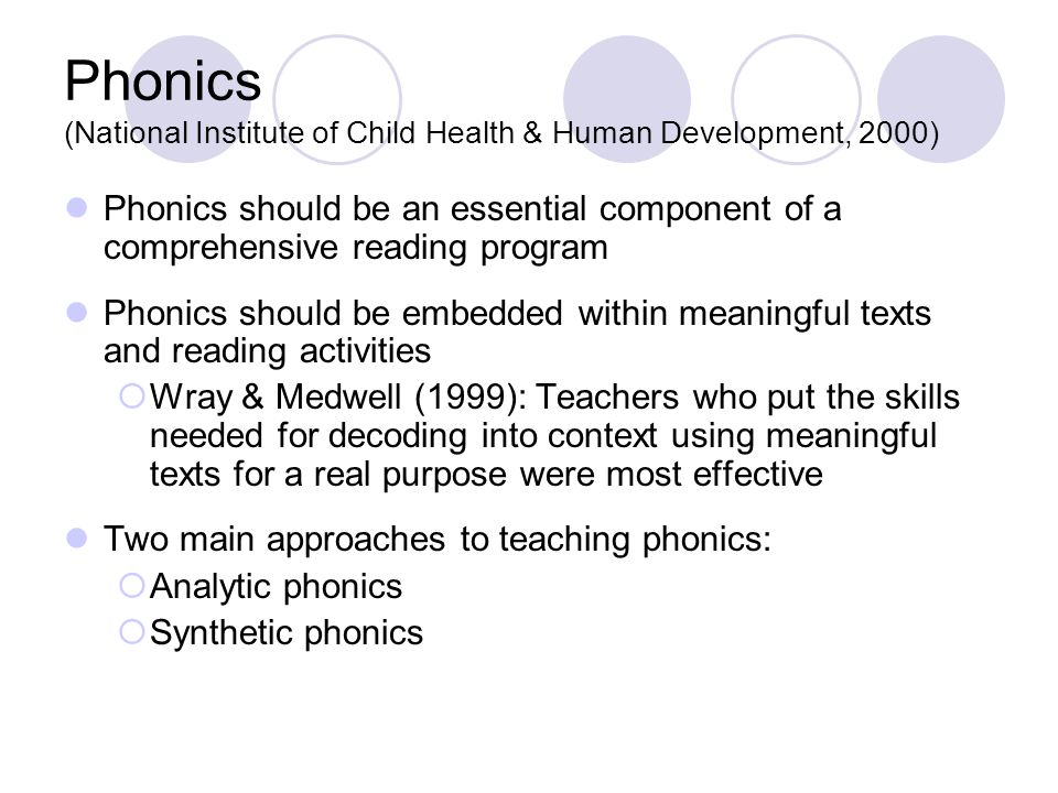 Phonics (National Institute of Child Health & Human Development, 2000) Phonics should be an essential component of a comprehensive reading program Phonics should be embedded within meaningful texts and reading activities  Wray & Medwell (1999): Teachers who put the skills needed for decoding into context using meaningful texts for a real purpose were most effective Two main approaches to teaching phonics:  Analytic phonics  Synthetic phonics