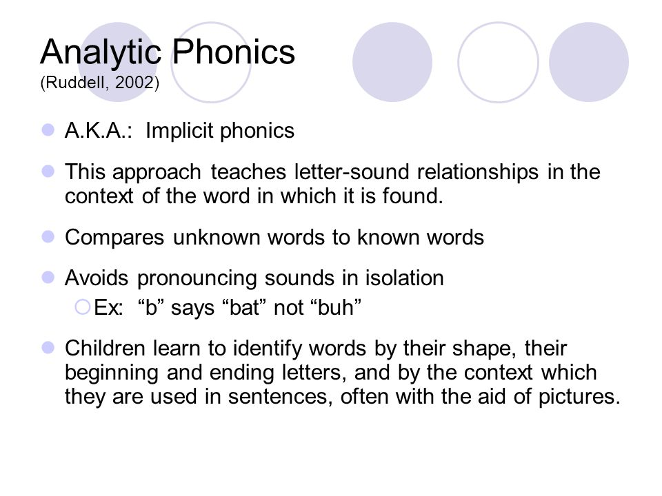 Analytic Phonics (Ruddell, 2002) A.K.A.: Implicit phonics This approach teaches letter-sound relationships in the context of the word in which it is f