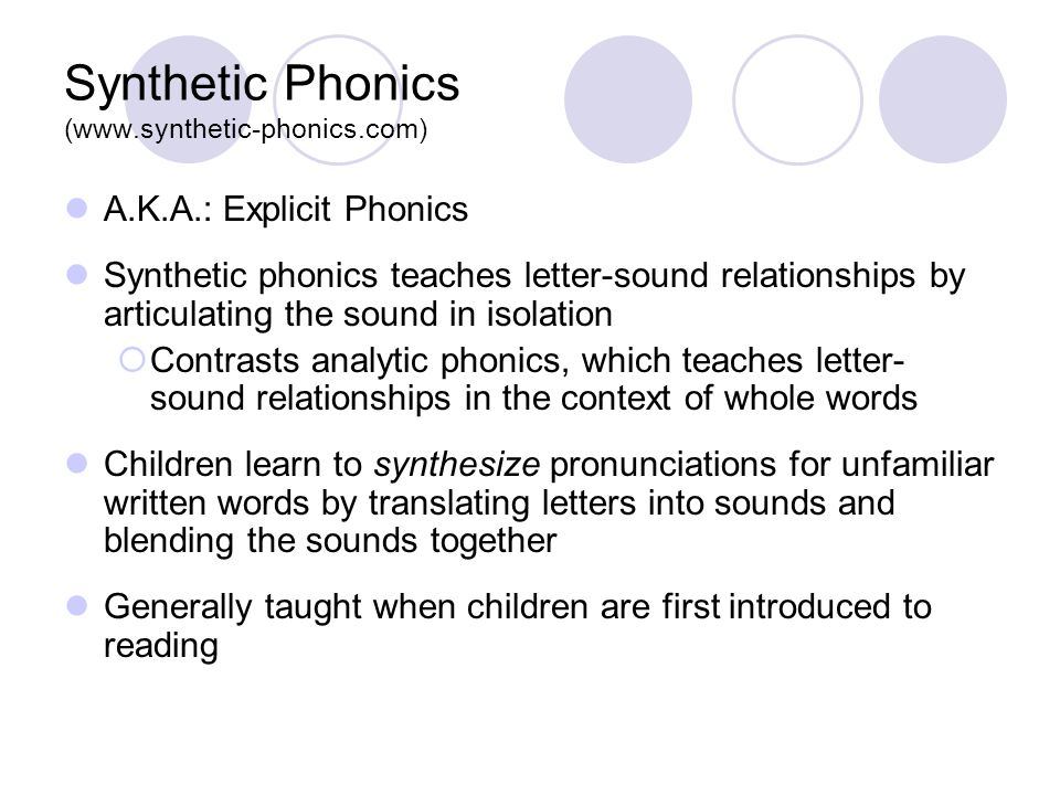 Synthetic Phonics (www.synthetic-phonics.com) A.K.A.: Explicit Phonics Synthetic phonics teaches letter-sound relationships by articulating the sound in isolation  Contrasts analytic phonics, which teaches letter- sound relationships in the context of whole words Children learn to synthesize pronunciations for unfamiliar written words by translating letters into sounds and blending the sounds together Generally taught when children are first introduced to reading
