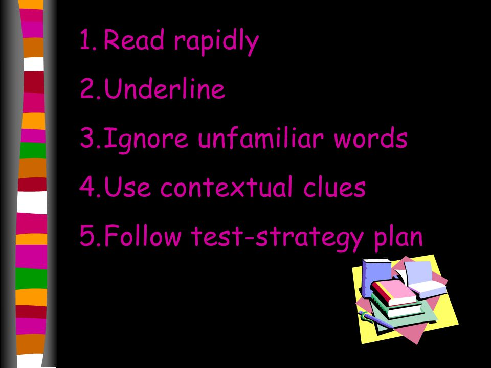 1.Read rapidly 2.Underline 3.Ignore unfamiliar words 4.Use contextual clues 5.Follow test-strategy plan