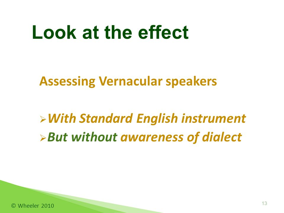 Assessing Vernacular speakers  With Standard English instrument  But without awareness of dialect © Wheeler 2010 13 Look at the effect 13