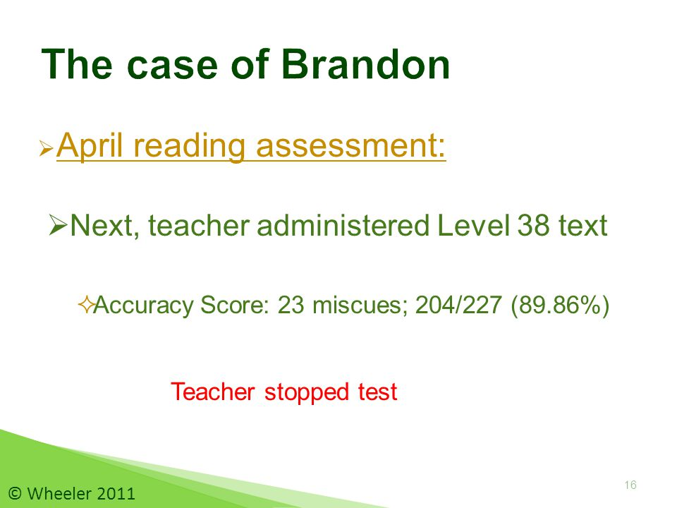  April reading assessment:  Accuracy Score: 23 miscues; 204/227 (89.86%) 16 © Wheeler 2011 Teacher stopped test  Next, teacher administered Level 38 text