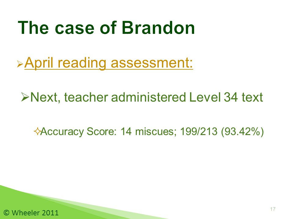  April reading assessment:  Accuracy Score: 14 miscues; 199/213 (93.42%) 17 © Wheeler 2011  Next, teacher administered Level 34 text