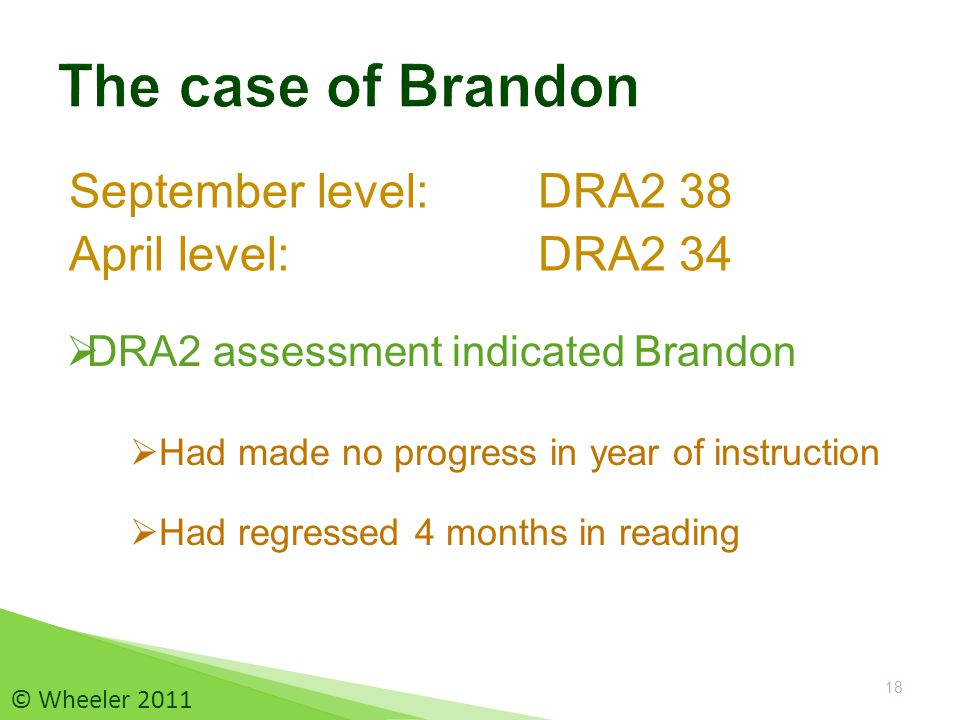 September level: DRA2 38 April level: DRA2 34 18  Had made no progress in year of instruction  Had regressed 4 months in reading  DRA2 assessment indicated Brandon © Wheeler 2011