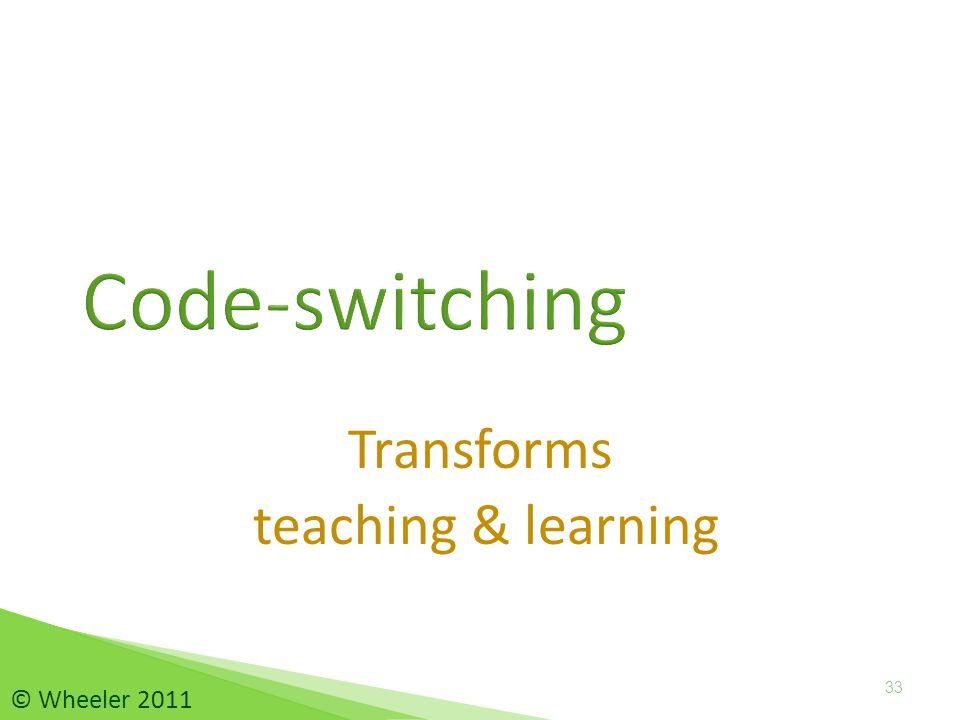 Transforms teaching & learning Code-switching 33 © Wheeler 2011