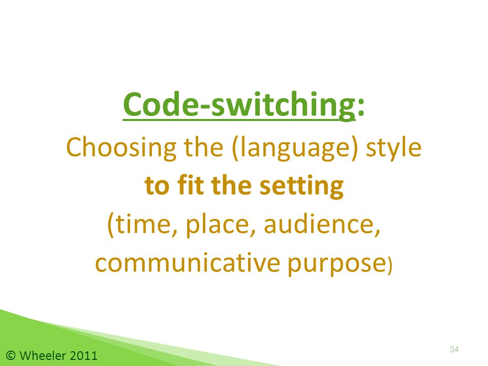 Code-switching: Choosing the (language) style to fit the setting (time, place, audience, communicative purpose ) 34 © Wheeler 2011
