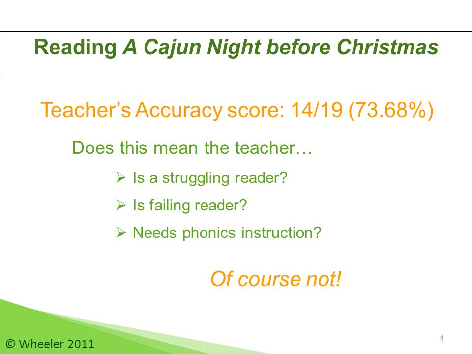 5 Reading A Cajun Night before Christmas 5 © Wheeler 2011 Interpreting the Teacher's Accuracy score: 14/19 (73.68%) The reader is unfamiliar with  Cajun Pronunciation (an, t'ru, de, dey, a'ting)