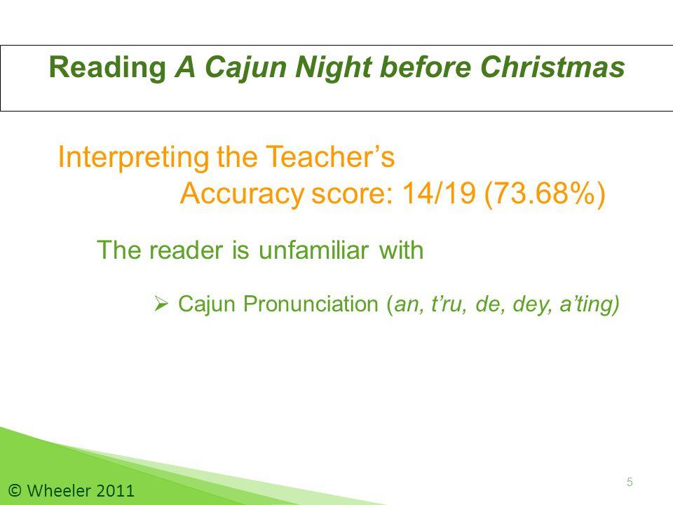5 Reading A Cajun Night before Christmas 5 © Wheeler 2011 Interpreting the Teacher's Accuracy score: 14/19 (73.68%) The reader is unfamiliar with  Cajun Pronunciation (an, t'ru, de, dey, a'ting)