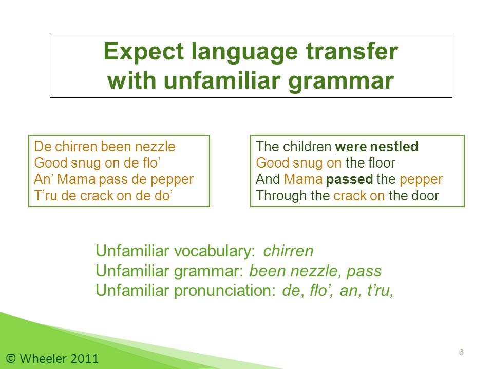 6 Expect language transfer with unfamiliar grammar De chirren been nezzle Good snug on de flo' An' Mama pass de pepper T'ru de crack on de do' 6 © Wheeler 2011 The children were nestled Good snug on the floor And Mama passed the pepper Through the crack on the door Unfamiliar vocabulary: chirren Unfamiliar grammar: been nezzle, pass Unfamiliar pronunciation: de, flo', an, t'ru,