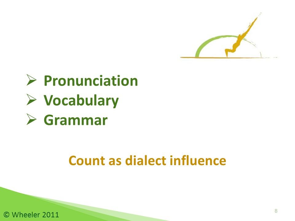 Identify dialect influence: pronunciation, vocabulary, grammar Use linguistically informed insights and strategies to teach Standard English 29 © Wheeler 2011