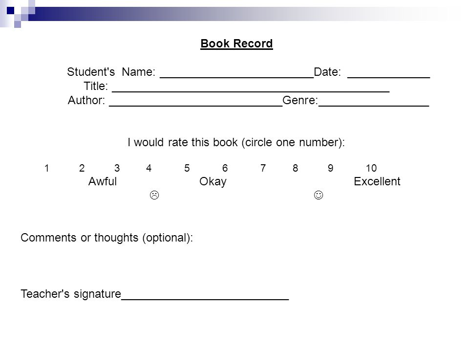 Book Record Student s Name: ________________________Date: _____________ Title: ___________________________________________ Author: ___________________________Genre:_________________ I would rate this book (circle one number): 1 2 3 4 5 6 7 8 9 10 Awful Okay Excellent  Comments or thoughts (optional): Teacher s signature__________________________