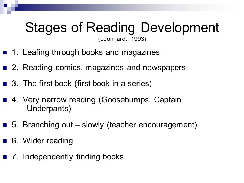 Stages of Reading Development (Leonhardt, 1993) 1. Leafing through books and magazines 2. Reading comics, magazines and newspapers 3. The first book (